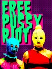 FREE PUSSY RIOT (by Max Capacity +)http://en.wikipedia.org/wiki/Pussy