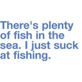 There's plenty of fish in the sea  I m Just bad at fishing