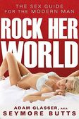 Rock Her World: The Sex Guide for the Modern Man by Adam Glasser