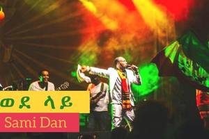 Ethiopia – Sami Dan – Wedelay (ወደ ላይ) – NEW! Ethiopian Music Video 2017