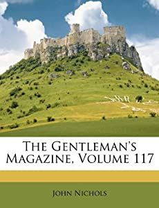 The Gentleman's Magazine, Volume 117: John Nichols: 9781174926167