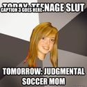 Today: Teenage Slut Tomorrow: judgmental soccer mom Caption 3 goes