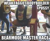bodybuilder pussy bearmode master race  weak faggot bodybuilder