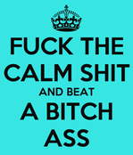 FUCK THE CALM SHIT AND BEAT A BITCH ASS  KEEP CALM AND CARRY ON Image
