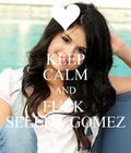 KEEP CALM AND FUCK SELENA GOMEZ  KEEP CALM AND CARRY ON Image