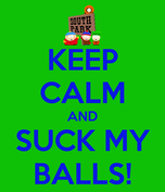 KEEP CALM AND SUCK MY BALLS!  KEEP CALM AND CARRY ON Image Generator