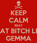 KEEP CALM BEAT THAT BITCH LIKE GEMMA  KEEP CALM AND CARRY ON Image