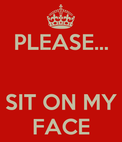 PLEASE SIT ON MY FACE  KEEP CALM AND CARRY ON Image Generator