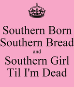 Southern Born Southern Bread and Southern Girl Til I'm Dead  KEEP