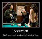 Seduction  I don't use my body to seduce, no  I just stand there