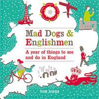 Mad Dogs and Englishmen: A Year of Things to See and Do in England, by Tom Jones