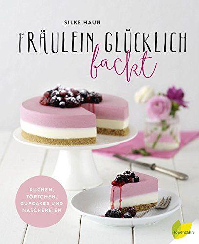 Silke Haun - Fräulein Glücklich backt: Kuchen, Törtchen, Cupcakes und Naschereien