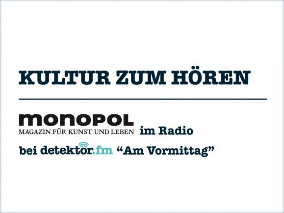 Jeden Freitag im Gespräch mit detektor.fm, das Kunstmagazin Monopol. Foto: Monopol - Magazin für Kunst und Leben | detektor.fm