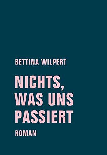 Bettina Wilpert - Nichts, was uns passiert