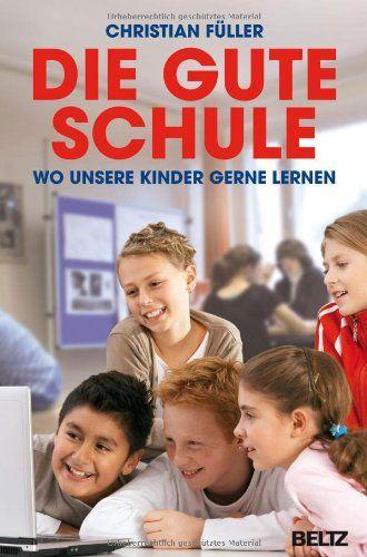 Christian Füller - Die gute Schule: Wo unsere Kinder gerne lernen