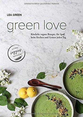 Lea Green - Green Love: Köstliche vegane Rezepte, für Spaß beim Kochen und Genuss jeden Tag.