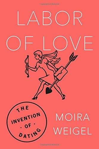 Moira Weigel - Labor of Love: The Invention of Dating