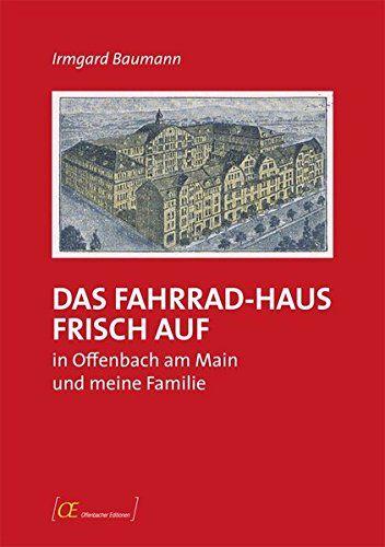 Irmgard Baumann - Das Fahrrad-Haus Frisch Auf in Offenbach am Main und meine Familie: Zeitgeschichte aus der Sicht der kleinen Leute