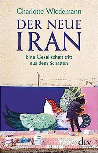 Charlotte Wiedemann - Der neue Iran: Eine Gesellschaft tritt aus dem Schatten