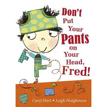 DONT PUT YOUR PANTS ON YOUR HEAD, FRED!