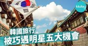 韓國旅行 被巧遇明星五大機會