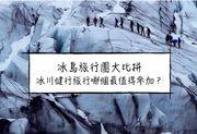 【冰島攻略】冰島當地冰川健行(冰川徒步)旅行團怎麼選?