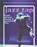 Jazz Tap: From African Drums to American Feet (Library of African American Arts and Culture)