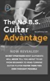 The No B.S. Guitar Advantage: Secret Strategies Most Guitarists Will Never Tell You About To Go From Beginner To Head-turning Guitar Player Faster Than You Ever Thought Possible