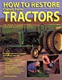 How To Restore Classic Farm Tractors: The Ultimate Do-It-Yourself Guide to Rebuilding and Restoring Tractors