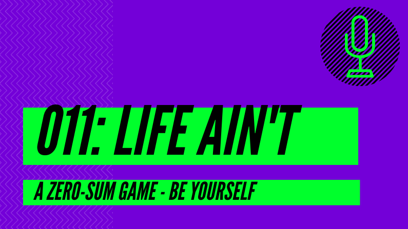 011: Life Ain't A Zero-Sum Game – Be Yourself