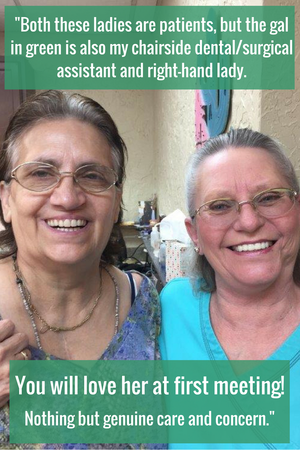 Both these ladies are patients, but the gal in green is also my chairside dental/surgical assistant and right-hand lady. You will love her at first meeting! Nothing but genuine care and concern.