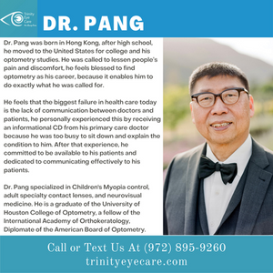 Dr. Pang was born in Hong Kong, after high school, he moved to the United States for college and his optometry studies. He was called to lessen people's pain and discomfort, he feels blessed to find optometry as his career, because it enables him to do exactly what he was called for.  He feels that the biggest failure in health care today is the lack of communication between doctors and patients, he personally experienced this by receiving an informational CD from his primary care doctor because he was too busy to sit down and explain the condition to him.  After that experience, he committed to be available to his patients and dedicated to communicating effectively to his patients.   Dr. Pang specialized in Children's Myopia control, adult specialty contact lenses, and neurovisual medicine.  He is a graduate of the University of Houston College of Optometry,  a fellow of the International Academy of Orthokeratology, Diplomate of the American Board of Optometry.