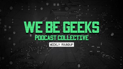 We Be Geeks Podcast Collective Weekly Roundup