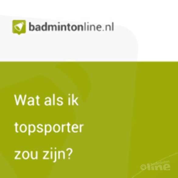 EXCLUSIEF: Wat als ik topsporter zou zijn? - badmintonline.nl