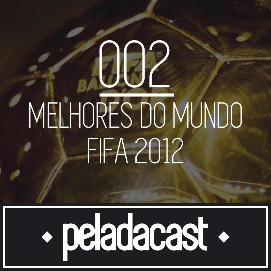 Peladacast 002 - Melhores do Mundo FIFA - 2012