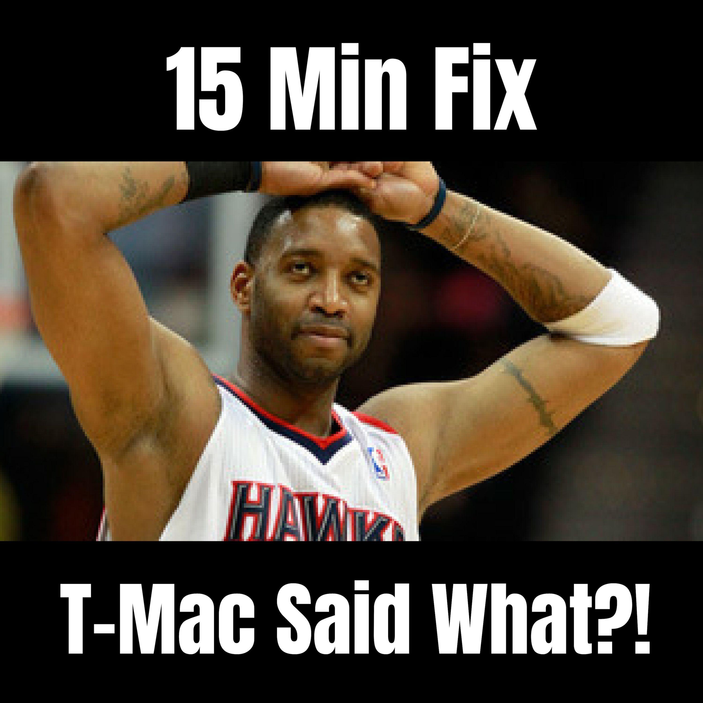 15 Min Fix - TMac Said What?! + I'm Sick of Old Heads