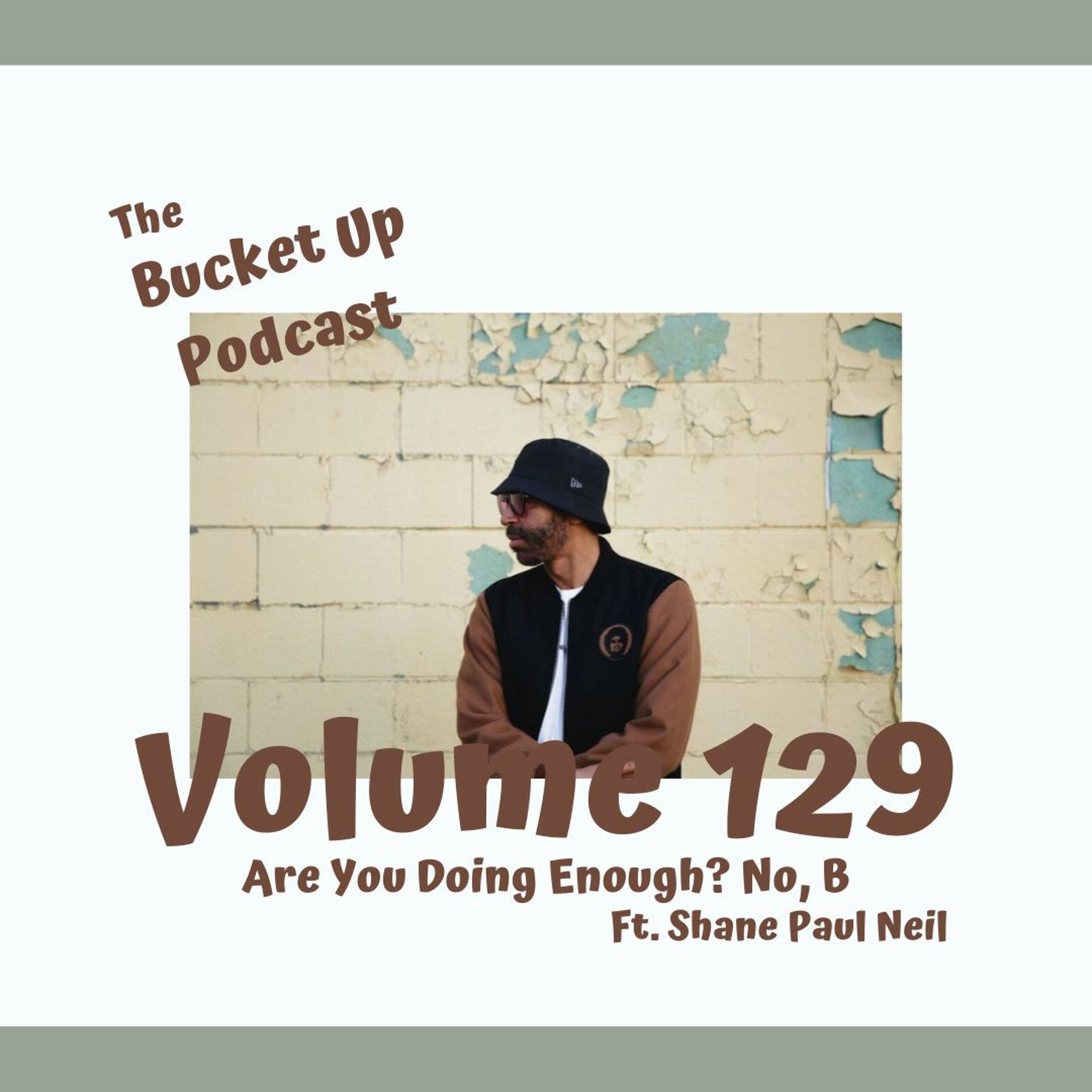 Volume 129: Are You Doing Enough? No, B Ft. Shane Paul Neil