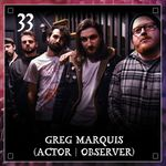 Listen to Episode 33 - Greg Marquis (Actor Observer)