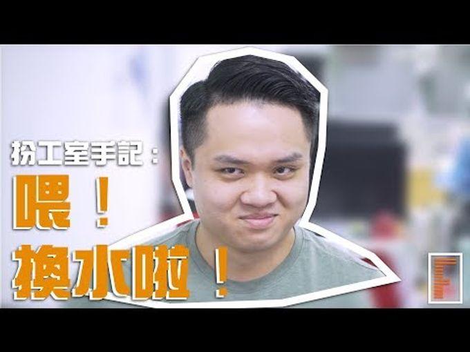 【扮工室手記EP2】喂!換水啦!