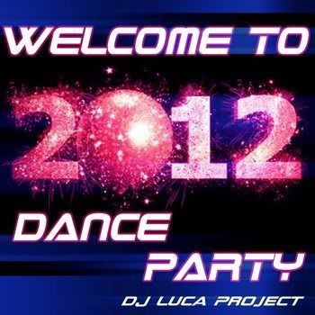 DJ Luca Project - Welcome To 2012 Dance Party (2012)