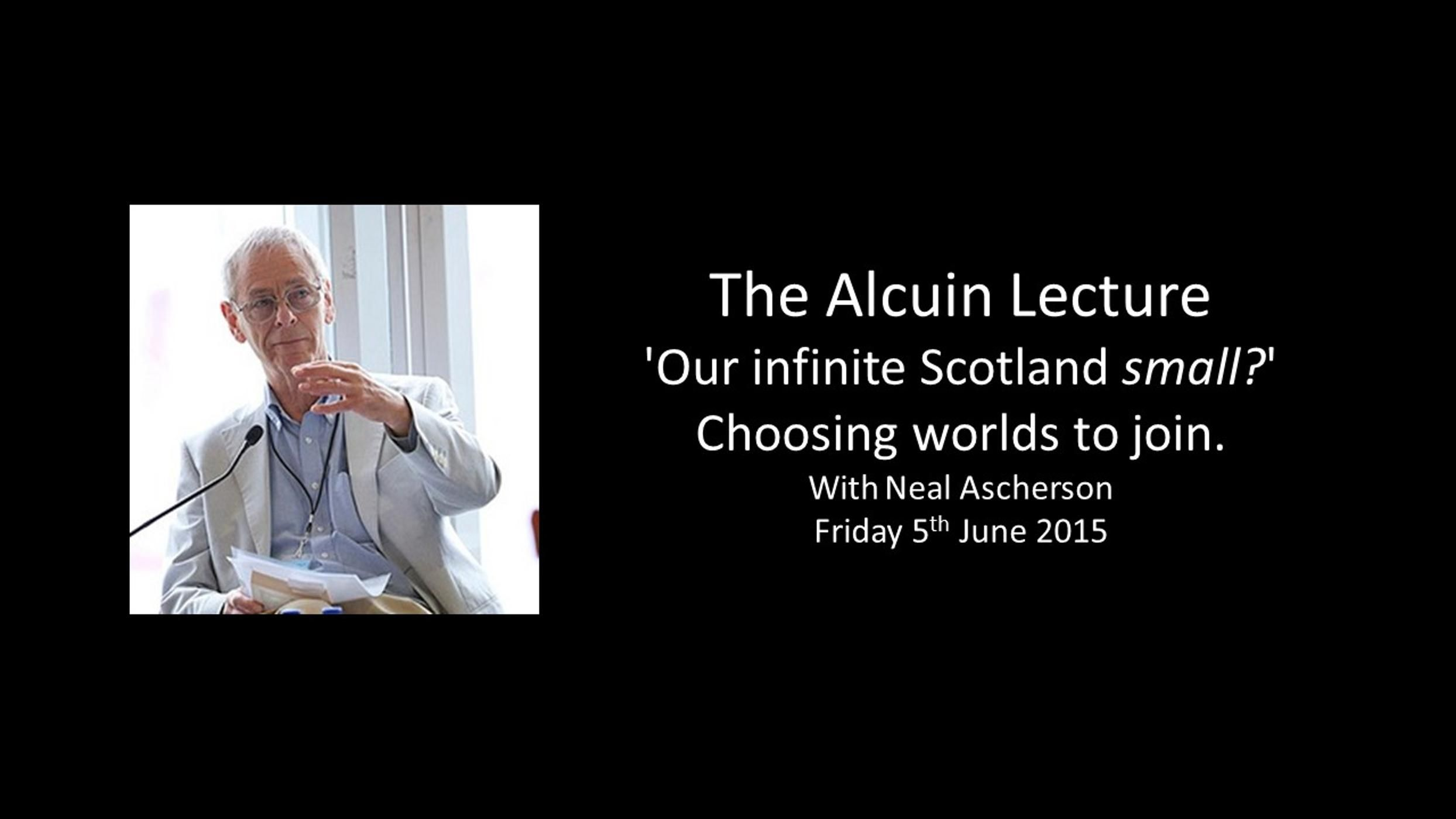 The Alcuin Lecture 2015 - 'Our infinite Scotland small?' Choosing worlds to join.
