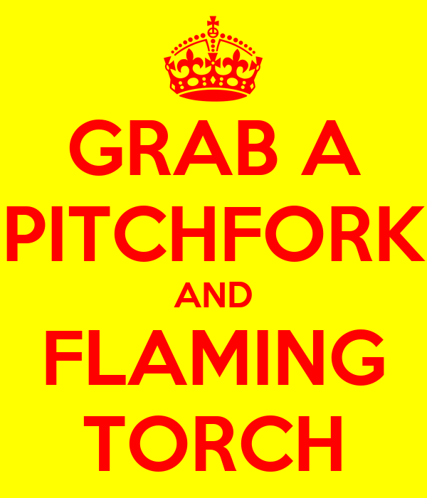 [Image: grab-a-pitchfork-and-flaming-torch.png]