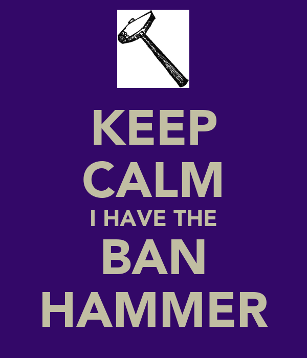 [Image: keep-calm-i-have-the-ban-hammer.png]