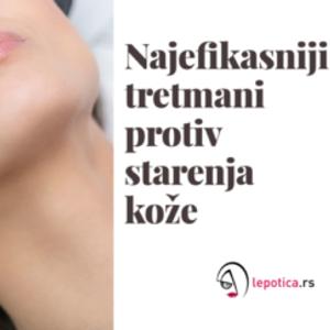 Otkrivamo koji su to najefikasniji ANTI-AGING tretmani lica