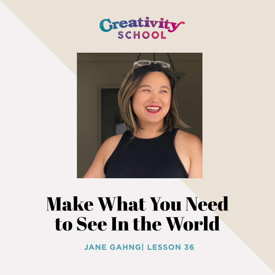 Lesson 36 - Make What You Need to See in the World with Jane Gahng