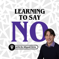 Listen to Learning To Say No with Dr. Miguel Ortiz