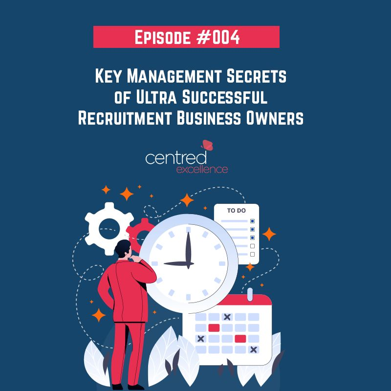 Episode 004: Key Management Secrets of Ultra Successful Recruitment Business Owners