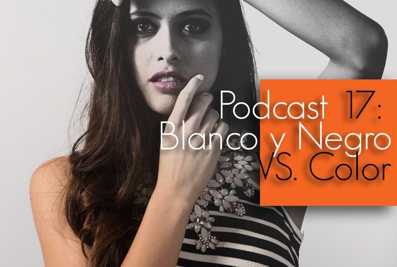 Podcast 17: Blanco y Negro vs Color