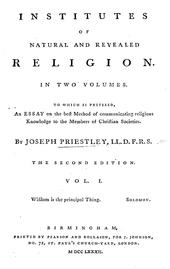"""Page reads: """"Institutes of Natural and Revealed Religion. In Two Volumes. Two which is prefixed, An Essay on the best Method of communicating religious Knowledge to the Members of Christian Societies. By Joseph Priestley, LL.D. F.R.S. The Second Edition. vol. I. Wisdom is the principal Thing. Solomon. Birmingham, Printed by Pearson and Rollason, for J. Johnson, No. 72, St. Paul's Church-Yard, London. M DCC LXXXIII."""""""