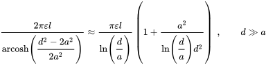 {\displaystyle {\frac {2\pi \varepsilon l}{\operatorname {arcosh} \left({\cfrac {d^{2}-2a^{2}}{2a^{2}}}\right)}}\approx {\frac {\pi \varepsilon l}{\ln \left({\cfrac {d}{a}}\right)}}\left(1+{\frac {a^{2}}{\ln \left({\cfrac {d}{a}}\right)d^{2}}}\right)\ ,\qquad d\gg a}